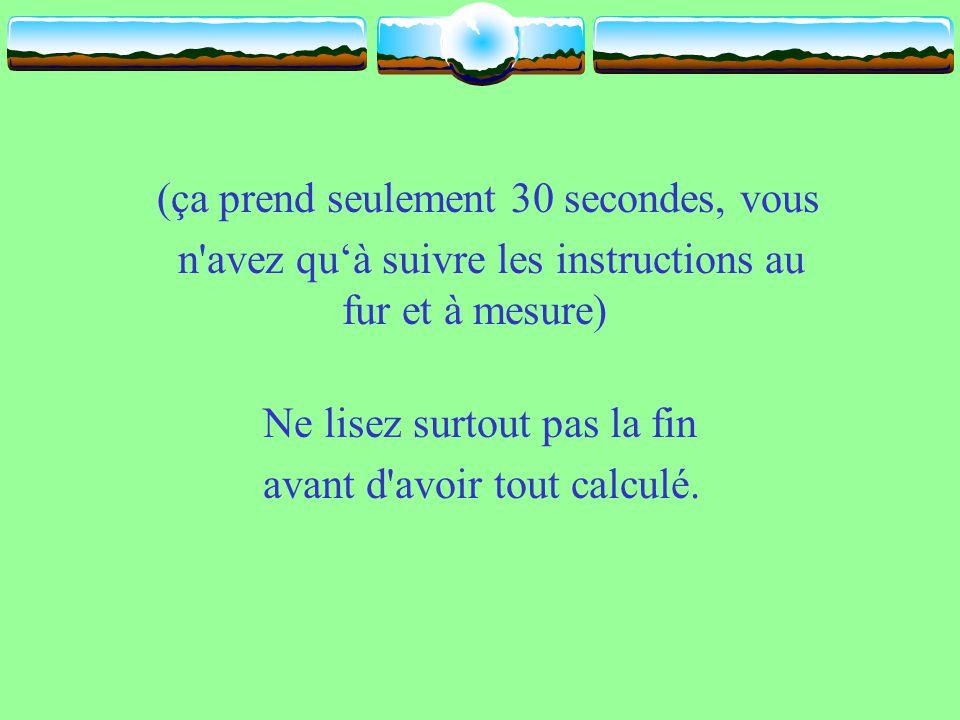 (ça prend seulement 30 secondes, vous n avez qu'à suivre les instructions au fur et à mesure) Ne lisez surtout pas la fin avant d avoir tout calculé.