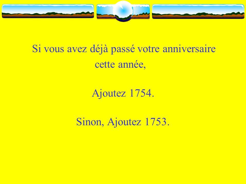 Si vous avez déjà passé votre anniversaire cette année, Ajoutez 1754. Sinon, Ajoutez 1753.
