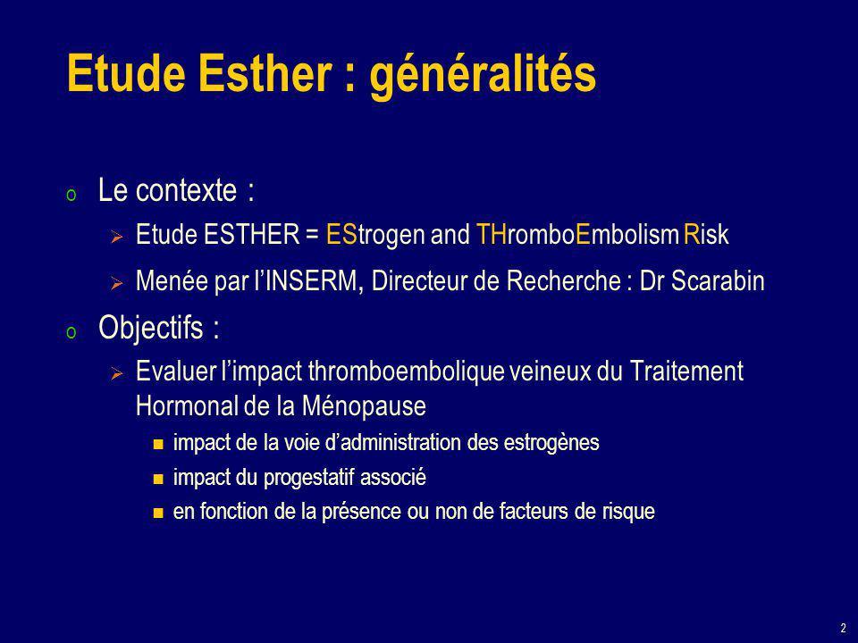 3 Esther : méthodologie (1) o Etude multicentrique de type « cas-témoins »  Etude d'observation  Recherche dans le passé de deux groupes de sujets, l'un atteint d'une maladie (les cas), l'autre indemne de cette affection (les témoins), la fréquence d'exposition au facteur étudié (pour Esther, le THS) o Etude ESTHER Recrutement : femmes ménopausées Les cas : femmes avec 1er épisode de MTEV (phlébites profondes/embolie pulmonaire) documenté Les témoins : femmes semblables (« appariées ») indemnes de cette maladie Fréquence d'exposition à un traitement hormonal de ménopause et à quel traitement ?