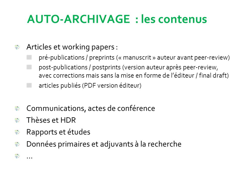 AUTO-ARCHIVAGE : les contenus Articles et working papers : pré-publications / preprints (« manuscrit » auteur avant peer-review) post-publications / postprints (version auteur après peer-review, avec corrections mais sans la mise en forme de l'éditeur / final draft) articles publiés (PDF version éditeur) Communications, actes de conférence Thèses et HDR Rapports et études Données primaires et adjuvants à la recherche …