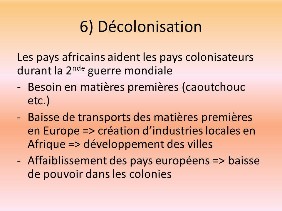 6) Décolonisation Les pays africains aident les pays colonisateurs durant la 2 nde guerre mondiale -Besoin en matières premières (caoutchouc etc.) -Baisse de transports des matières premières en Europe => création d'industries locales en Afrique => développement des villes -Affaiblissement des pays européens => baisse de pouvoir dans les colonies