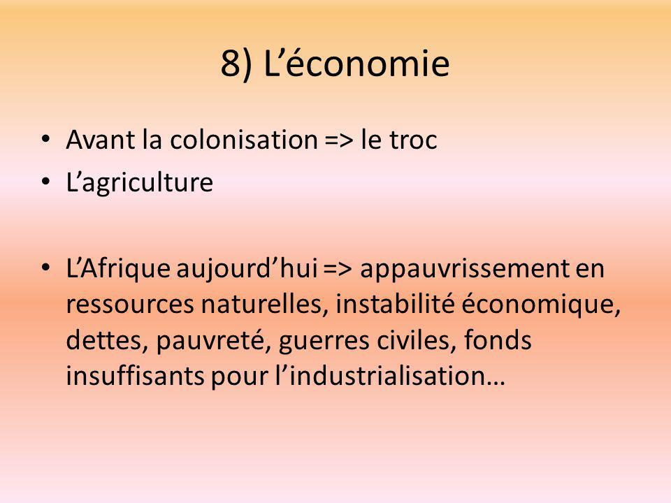 8) L'économie Avant la colonisation => le troc L'agriculture L'Afrique aujourd'hui => appauvrissement en ressources naturelles, instabilité économique, dettes, pauvreté, guerres civiles, fonds insuffisants pour l'industrialisation…