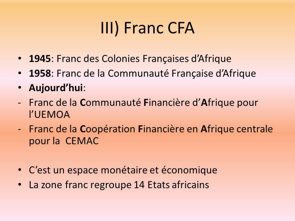 III) Franc CFA 1945: Franc des Colonies Françaises d'Afrique 1958: Franc de la Communauté Française d'Afrique Aujourd'hui: -Franc de la Communauté Financière d'Afrique pour l'UEMOA -Franc de la Coopération Financière en Afrique centrale pour la CEMAC C'est un espace monétaire et économique La zone franc regroupe 14 Etats africains