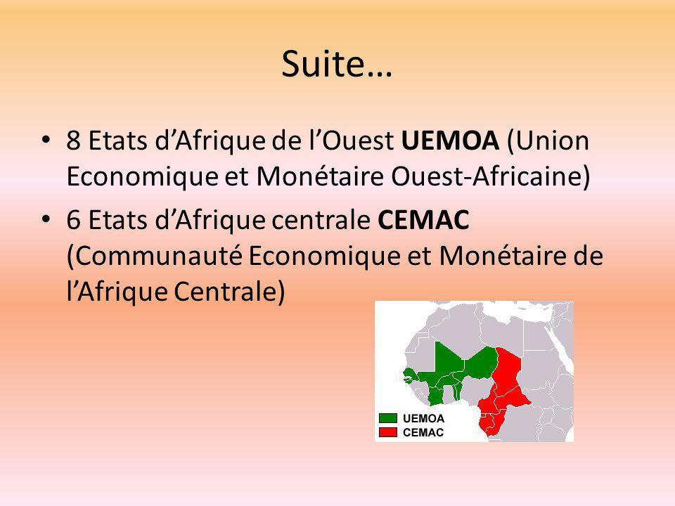 Suite… 8 Etats d'Afrique de l'Ouest UEMOA (Union Economique et Monétaire Ouest-Africaine) 6 Etats d'Afrique centrale CEMAC (Communauté Economique et Monétaire de l'Afrique Centrale)
