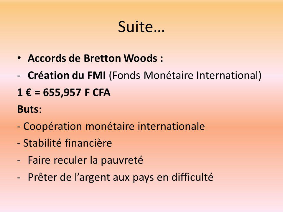Suite… Accords de Bretton Woods : -Création du FMI (Fonds Monétaire International) 1 € = 655,957 F CFA Buts: - Coopération monétaire internationale - Stabilité financière -Faire reculer la pauvreté -Prêter de l'argent aux pays en difficulté