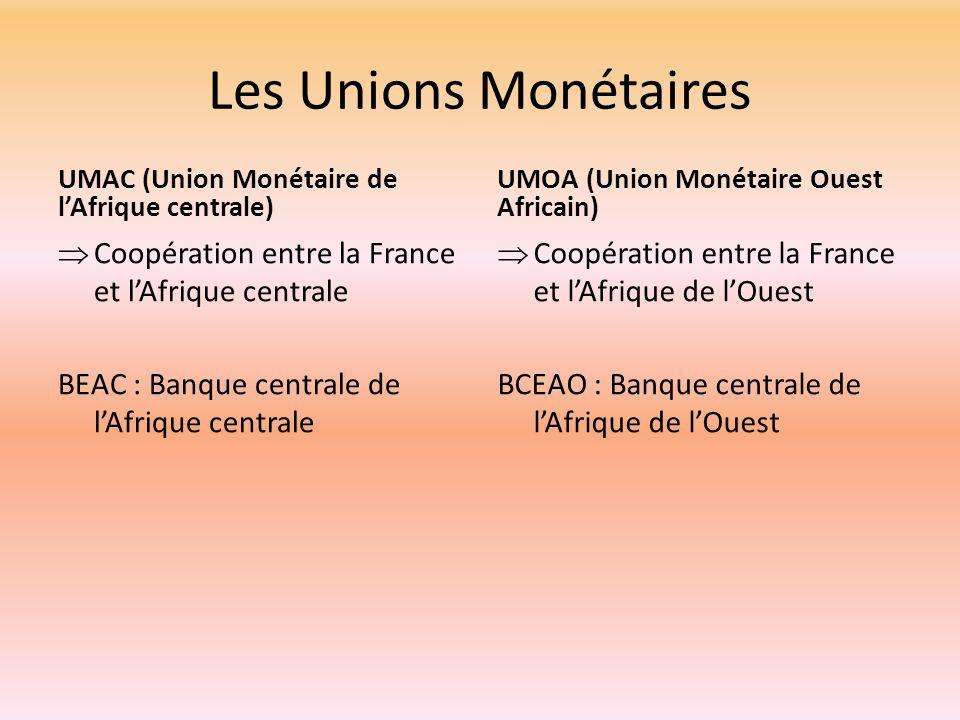 Les Unions Monétaires UMAC (Union Monétaire de l'Afrique centrale)  Coopération entre la France et l'Afrique centrale BEAC : Banque centrale de l'Afrique centrale UMOA (Union Monétaire Ouest Africain)  Coopération entre la France et l'Afrique de l'Ouest BCEAO : Banque centrale de l'Afrique de l'Ouest