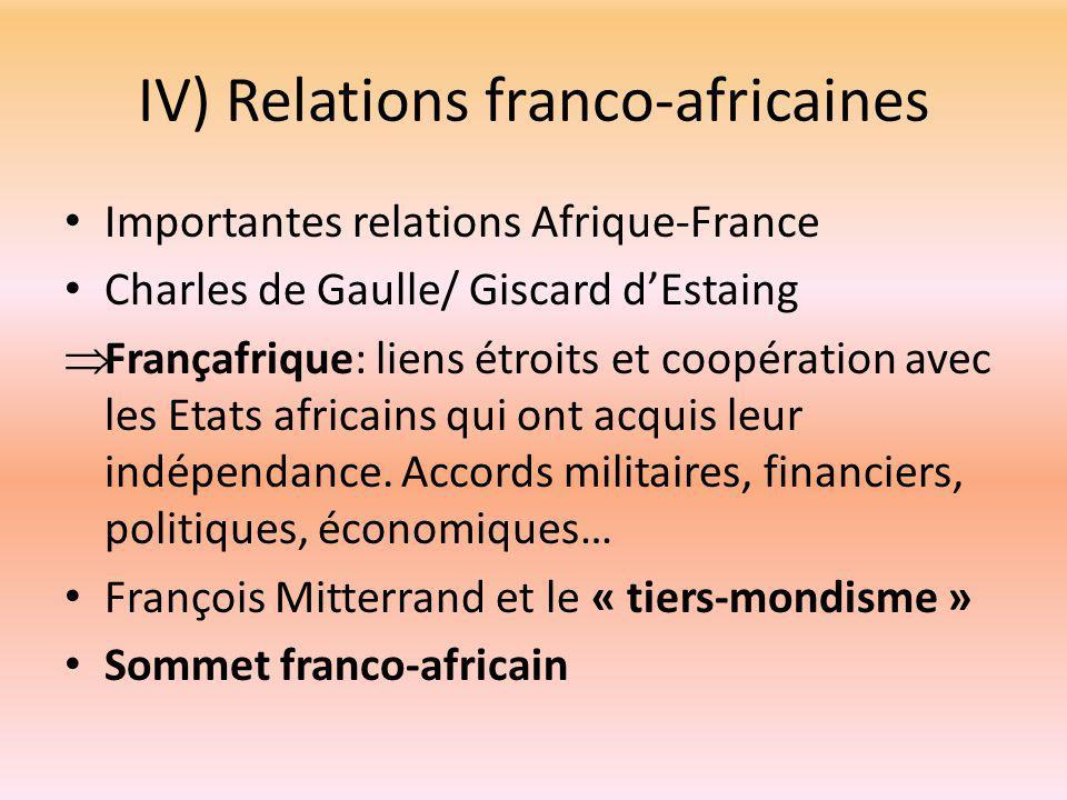IV) Relations franco-africaines Importantes relations Afrique-France Charles de Gaulle/ Giscard d'Estaing  Françafrique: liens étroits et coopération avec les Etats africains qui ont acquis leur indépendance.
