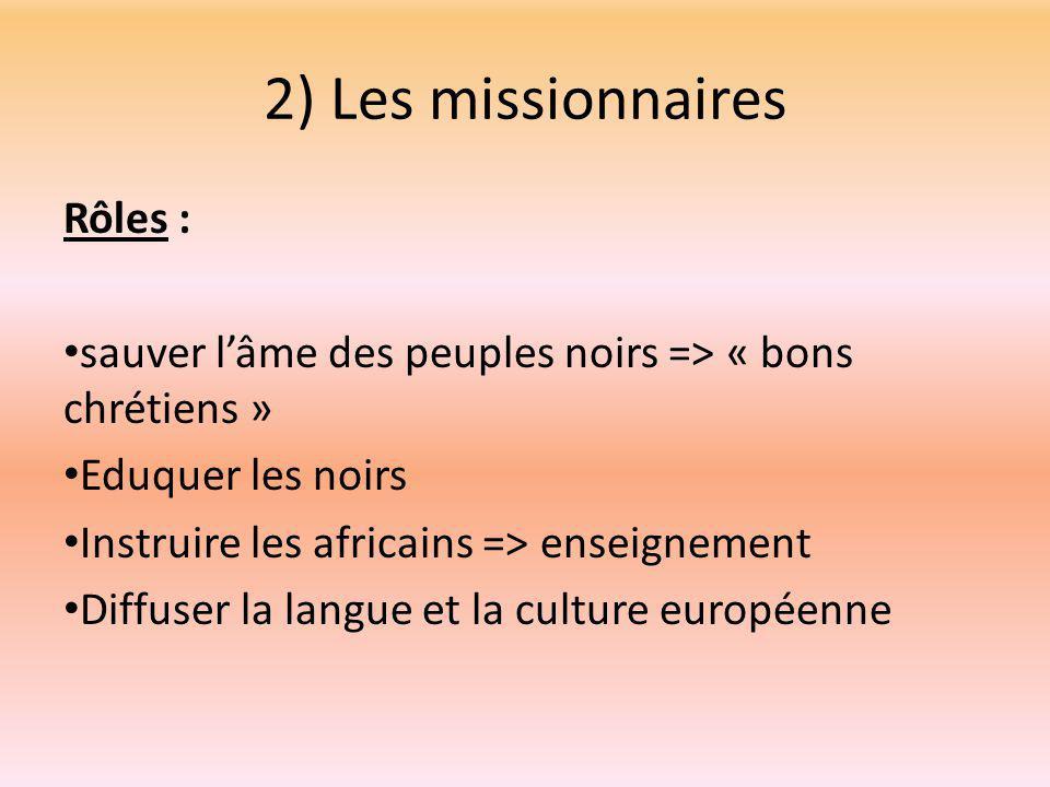 2) Les missionnaires Rôles : sauver l'âme des peuples noirs => « bons chrétiens » Eduquer les noirs Instruire les africains => enseignement Diffuser la langue et la culture européenne