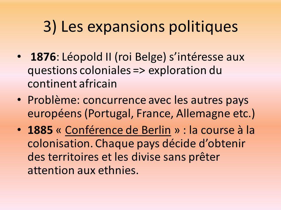 3) Les expansions politiques 1876: Léopold II (roi Belge) s'intéresse aux questions coloniales => exploration du continent africain Problème: concurrence avec les autres pays européens (Portugal, France, Allemagne etc.) 1885 « Conférence de Berlin » : la course à la colonisation.