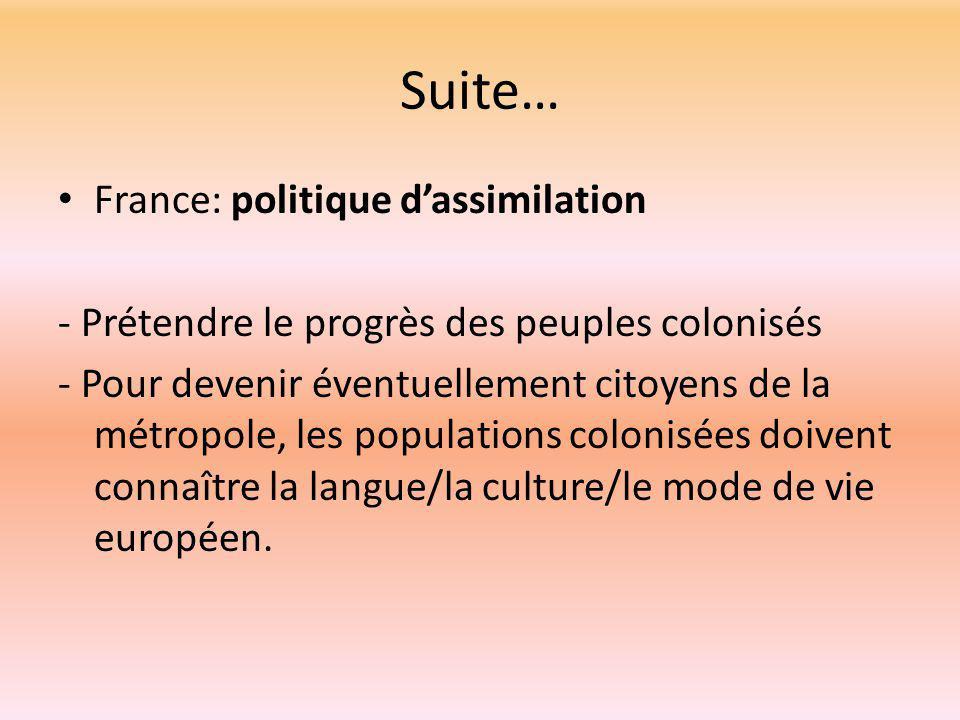 Suite… France: politique d'assimilation - Prétendre le progrès des peuples colonisés - Pour devenir éventuellement citoyens de la métropole, les populations colonisées doivent connaître la langue/la culture/le mode de vie européen.