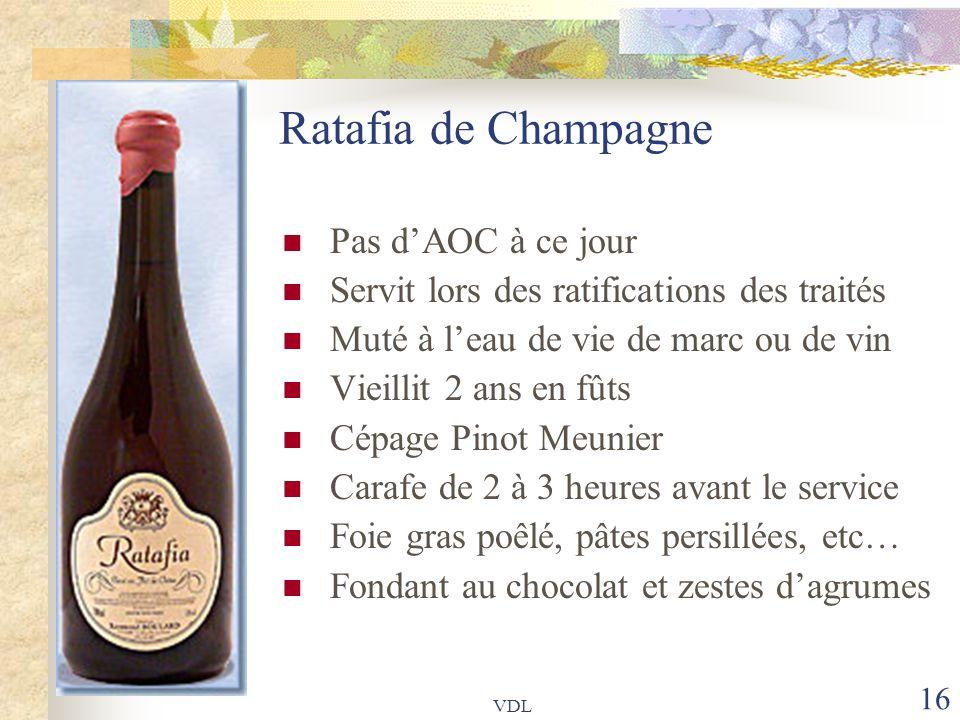 VDL 16 Ratafia de Champagne Pas d'AOC à ce jour Servit lors des ratifications des traités Muté à l'eau de vie de marc ou de vin Vieillit 2 ans en fûts