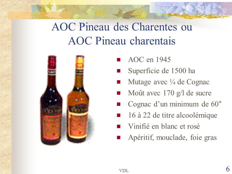 VDL 6 AOC Pineau des Charentes ou AOC Pineau charentais AOC en 1945 Superficie de 1500 ha Mutage avec ¼ de Cognac Moût avec 170 g/l de sucre Cognac d'