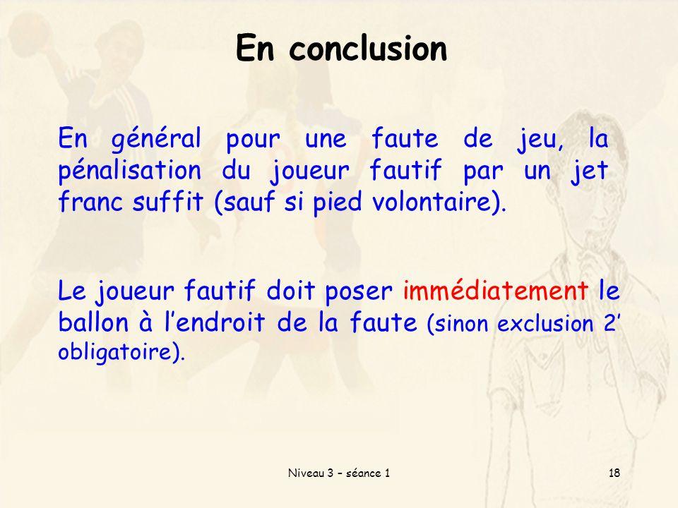 Niveau 3 – séance 118 En conclusion En général pour une faute de jeu, la pénalisation du joueur fautif par un jet franc suffit (sauf si pied volontaire).