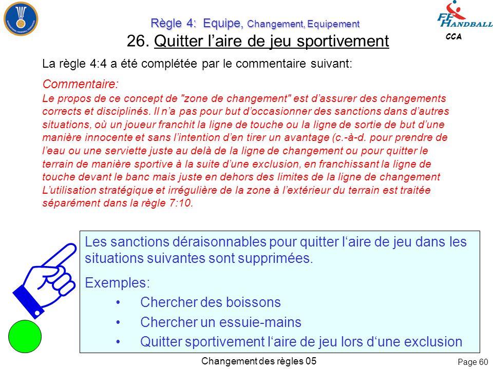 Page 59 CCA Changement des règles 05 Commentaire: Décision par l'épreuve des jets de 7 mètres: Si une épreuve de jets de 7 mètres est utilisée comme épreuve décisive, les joueurs qui sont exclus, disqualifiés ou expulsés à la fin du temps de jeu ne sont pas autorisés à participer.