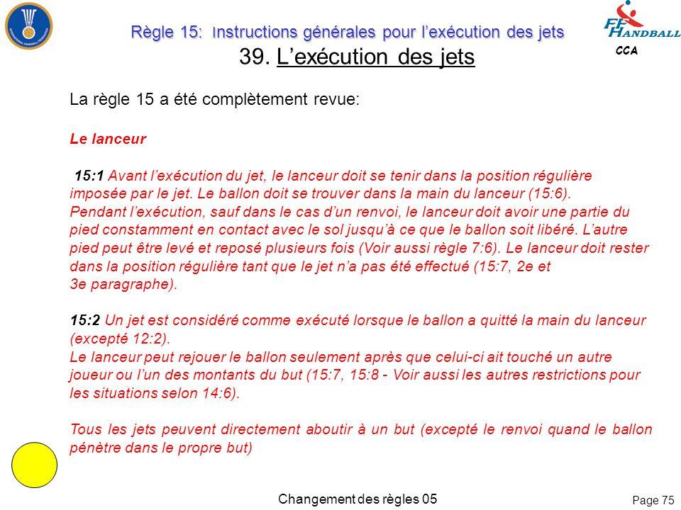 Page 74 CCA Changement des règles 05 Les règles 13:7 et 13:8 ont été revues, sans en changer le contenu: 13:7 Avant l'exécution d'un jet franc, les jo