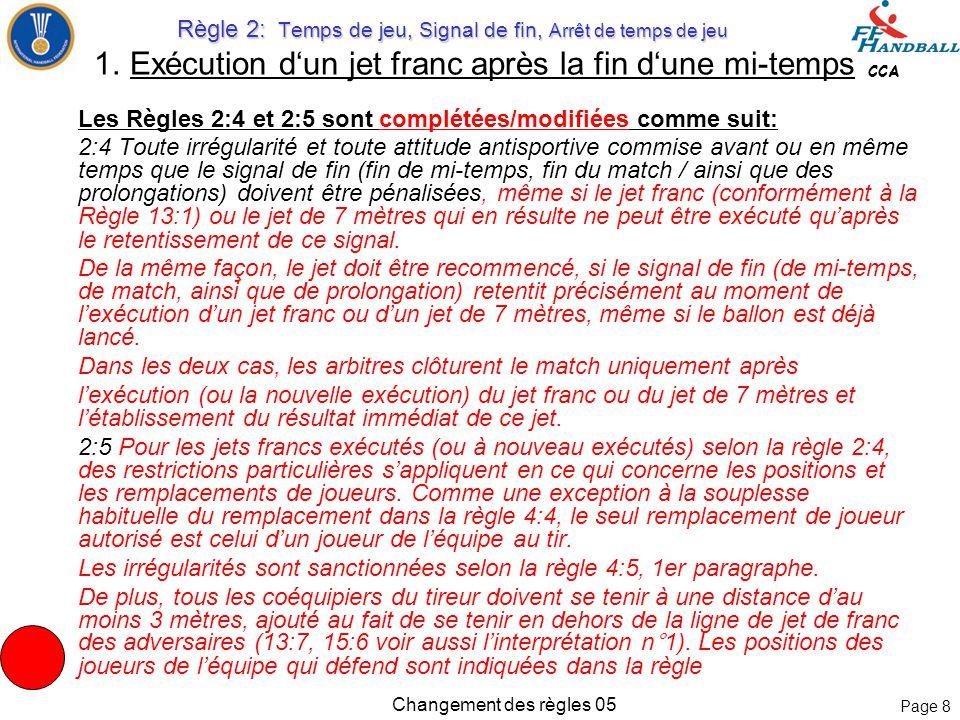 Page 8 CCA Changement des règles 05 Les Règles 2:4 et 2:5 sont complétées/modifiées comme suit: 2:4Toute irrégularité et toute attitude antisportive commise avant ou en même temps que le signal de fin (fin de mi-temps, fin du match / ainsi que des prolongations) doivent être pénalisées, même si le jet franc (conformément à la Règle 13:1) ou le jet de 7 mètres qui en résulte ne peut être exécuté qu'après le retentissement de ce signal.