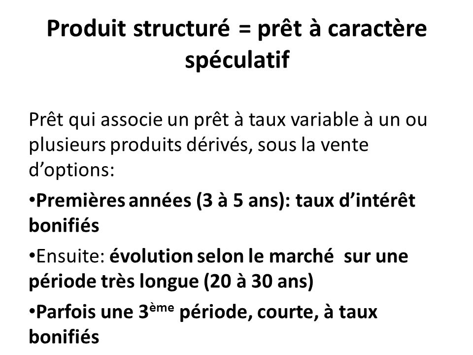 Produit structuré = prêt à caractère spéculatif Prêt qui associe un prêt à taux variable à un ou plusieurs produits dérivés, sous la vente d'options: