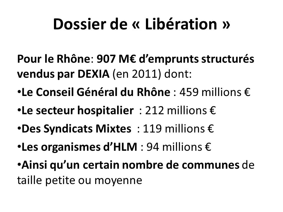 Dossier de « Libération » Pour le Rhône: 907 M€ d'emprunts structurés vendus par DEXIA (en 2011) dont: Le Conseil Général du Rhône : 459 millions € Le secteur hospitalier : 212 millions € Des Syndicats Mixtes : 119 millions € Les organismes d'HLM : 94 millions € Ainsi qu'un certain nombre de communes de taille petite ou moyenne