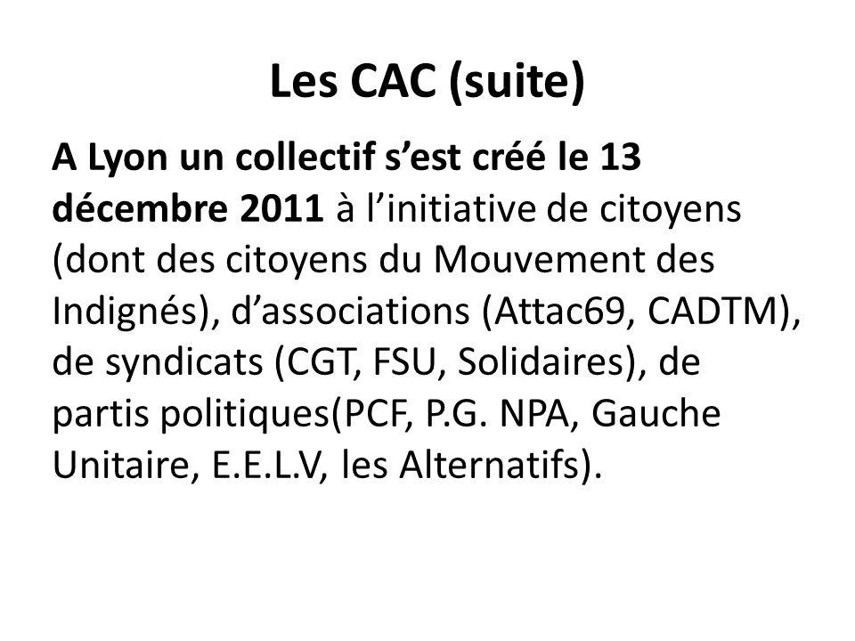 Les CAC (suite) A Lyon un collectif s'est créé le 13 décembre 2011 à l'initiative de citoyens (dont des citoyens du Mouvement des Indignés), d'associations (Attac69, CADTM), de syndicats (CGT, FSU, Solidaires), de partis politiques(PCF, P.G.