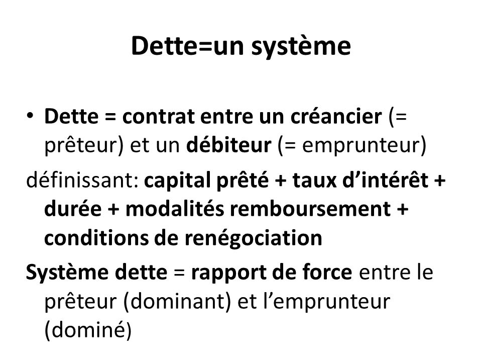 Dette=un système Dette = contrat entre un créancier (= prêteur) et un débiteur (= emprunteur) définissant: capital prêté + taux d'intérêt + durée + mo