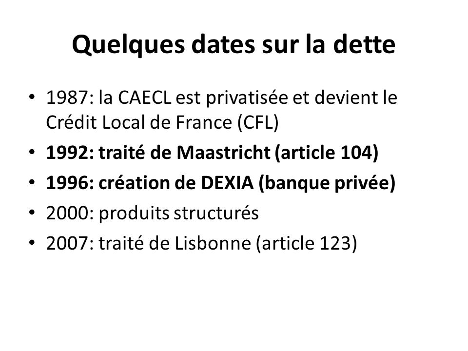Quelques dates sur la dette 1987: la CAECL est privatisée et devient le Crédit Local de France (CFL) 1992: traité de Maastricht (article 104) 1996: cr