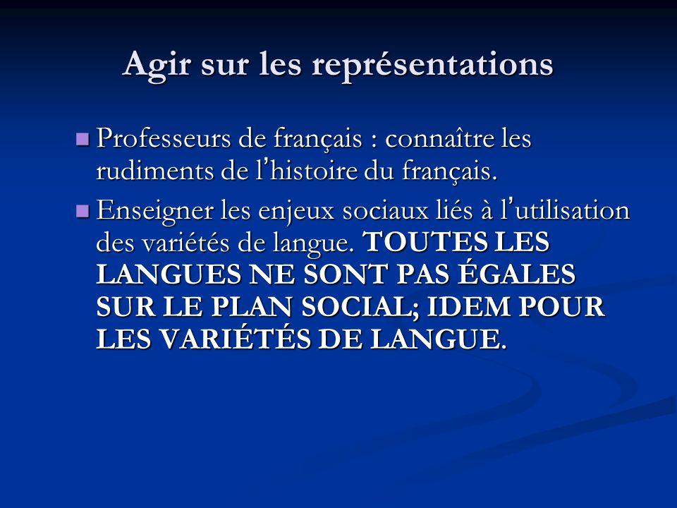 Agir sur les représentations Professeurs de français : connaître les rudiments de l ' histoire du français.