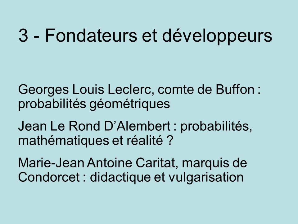 3 - Fondateurs et développeurs Georges Louis Leclerc, comte de Buffon : probabilités géométriques Jean Le Rond D'Alembert : probabilités, mathématique