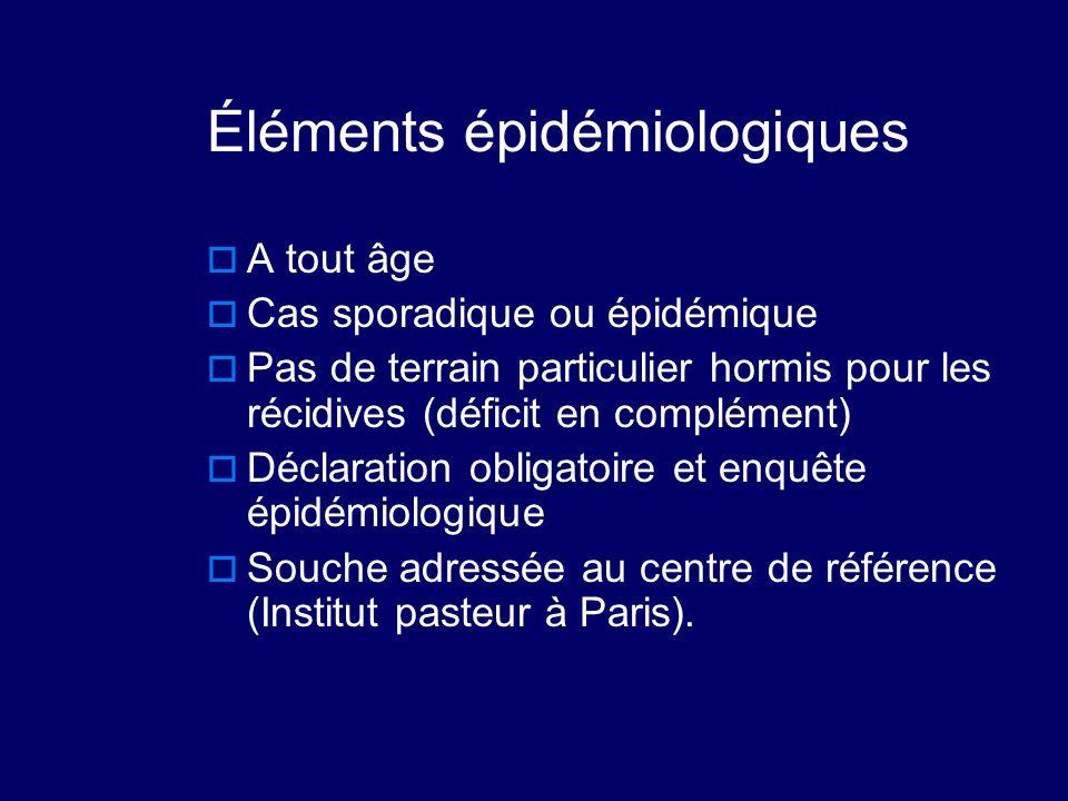 Éléments épidémiologiques  A tout âge  Cas sporadique ou épidémique  Pas de terrain particulier hormis pour les récidives (déficit en complément) 