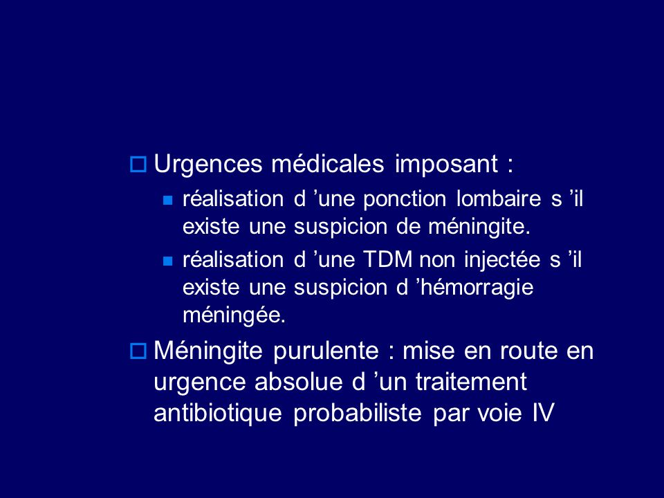  Urgences médicales imposant : réalisation d 'une ponction lombaire s 'il existe une suspicion de méningite. réalisation d 'une TDM non injectée s 'i