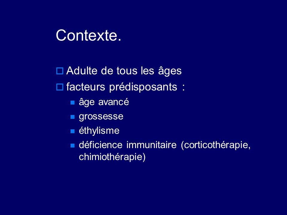 Contexte.  Adulte de tous les âges  facteurs prédisposants : âge avancé grossesse éthylisme déficience immunitaire (corticothérapie, chimiothérapie)