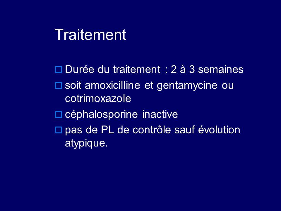 Traitement  Durée du traitement : 2 à 3 semaines  soit amoxicilline et gentamycine ou cotrimoxazole  céphalosporine inactive  pas de PL de contrôl