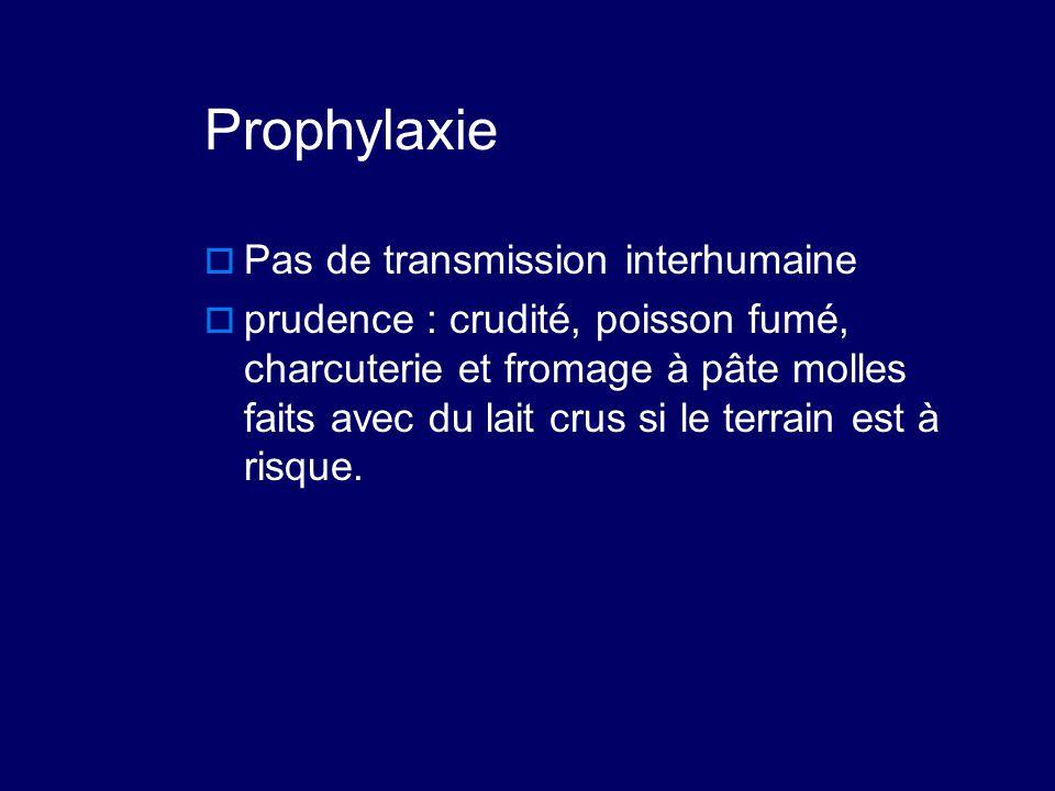 Prophylaxie  Pas de transmission interhumaine  prudence : crudité, poisson fumé, charcuterie et fromage à pâte molles faits avec du lait crus si le
