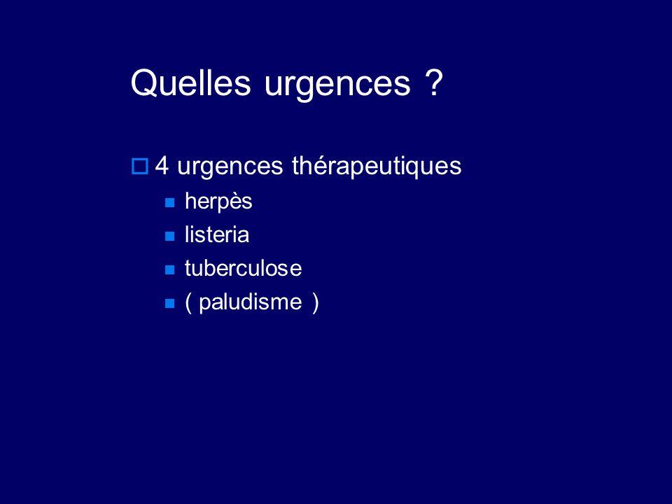 Quelles urgences ?  4 urgences thérapeutiques herpès listeria tuberculose ( paludisme )