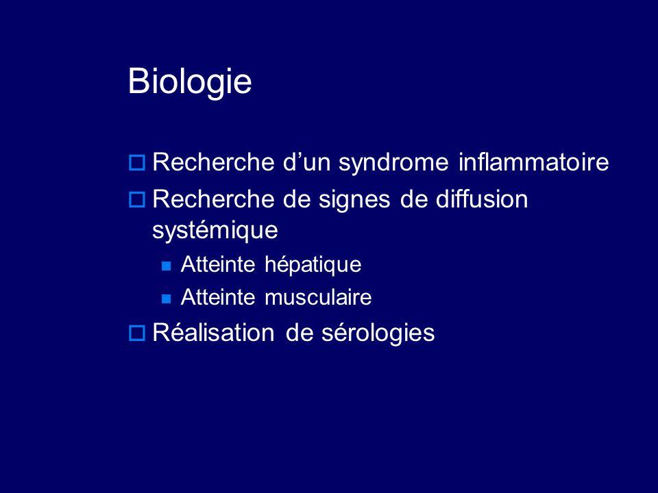 Biologie  Recherche d'un syndrome inflammatoire  Recherche de signes de diffusion systémique Atteinte hépatique Atteinte musculaire  Réalisation de