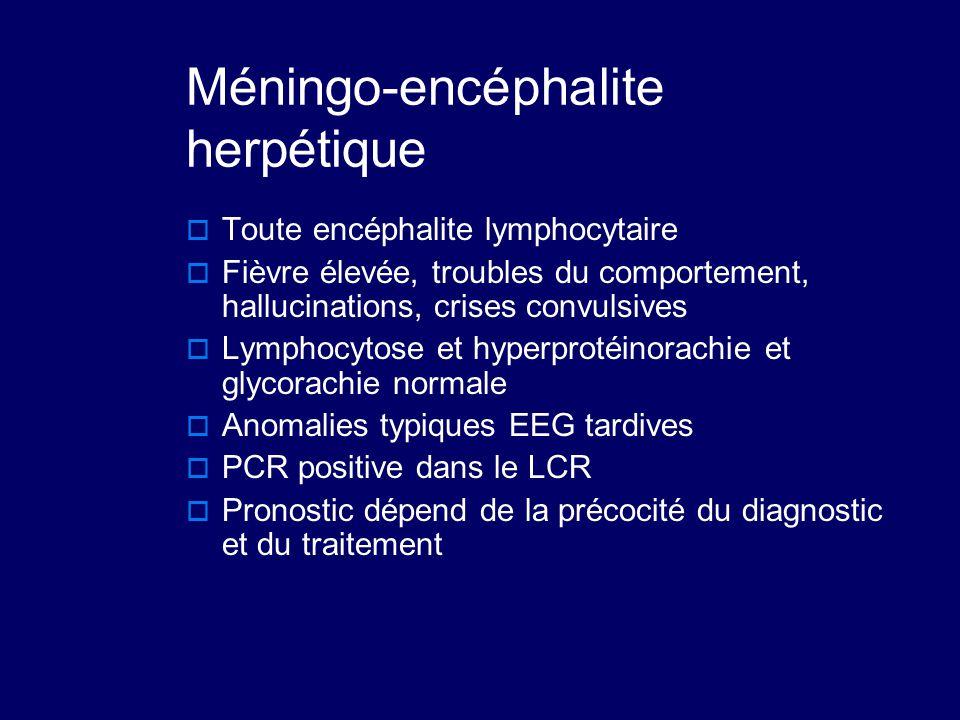 Méningo-encéphalite herpétique  Toute encéphalite lymphocytaire  Fièvre élevée, troubles du comportement, hallucinations, crises convulsives  Lymph