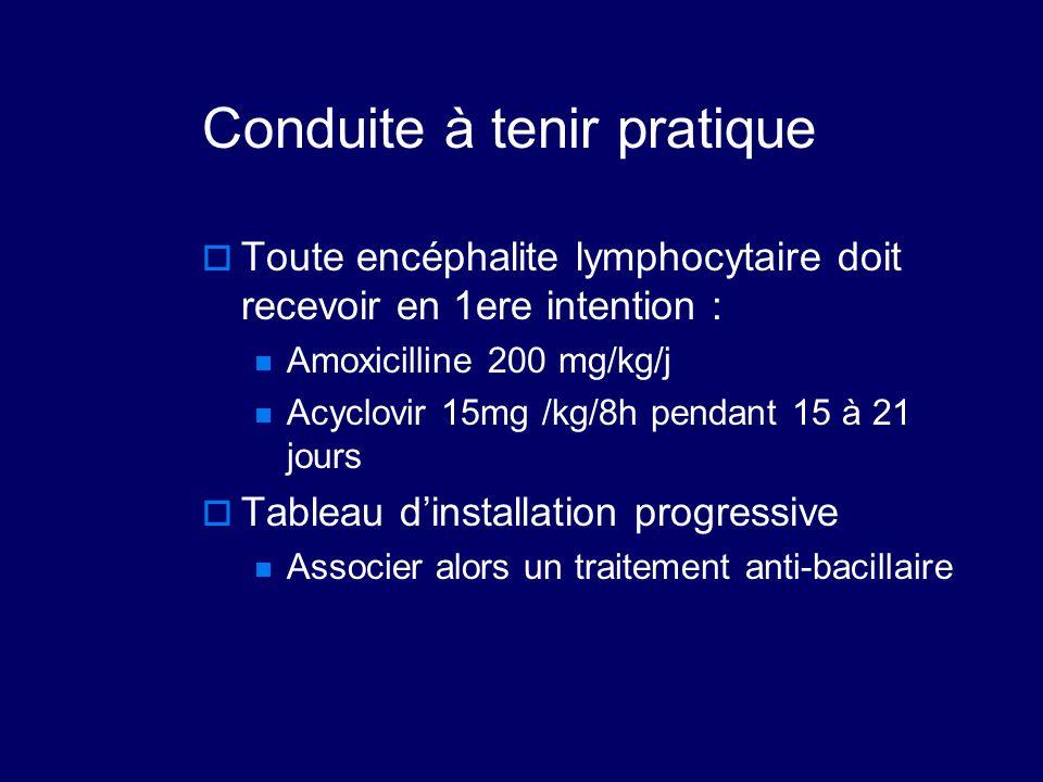 Conduite à tenir pratique  Toute encéphalite lymphocytaire doit recevoir en 1ere intention : Amoxicilline 200 mg/kg/j Acyclovir 15mg /kg/8h pendant 1