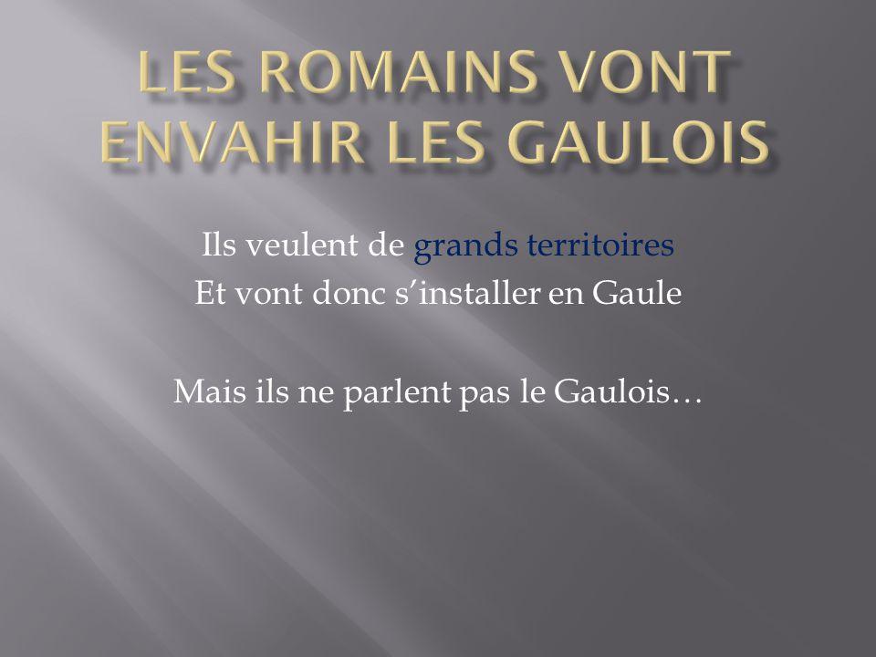 Ils veulent de grands territoires Et vont donc s'installer en Gaule Mais ils ne parlent pas le Gaulois…