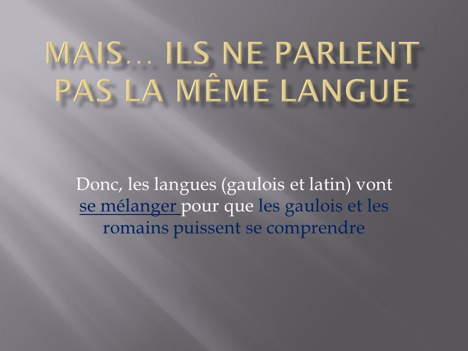 Donc, les langues (gaulois et latin) vont se mélanger pour que les gaulois et les romains puissent se comprendre