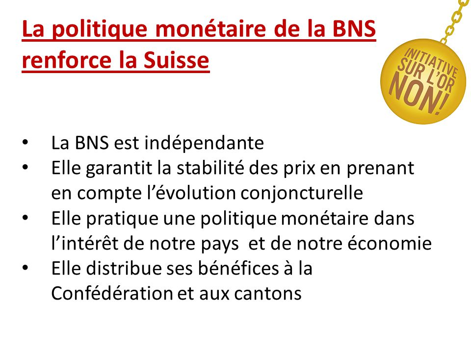 La politique monétaire de la BNS renforce la Suisse La BNS est indépendante Elle garantit la stabilité des prix en prenant en compte l'évolution conjoncturelle Elle pratique une politique monétaire dans l'intérêt de notre pays et de notre économie Elle distribue ses bénéfices à la Confédération et aux cantons