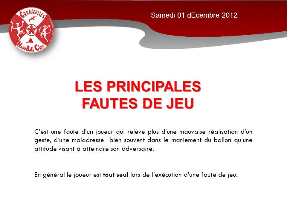 LES PRINCIPALES FAUTES DE JEU Samedi 01 dEcembre 2012 C'est une faute d'un joueur qui relève plus d'une mauvaise réalisation d'un geste, d'une maladre