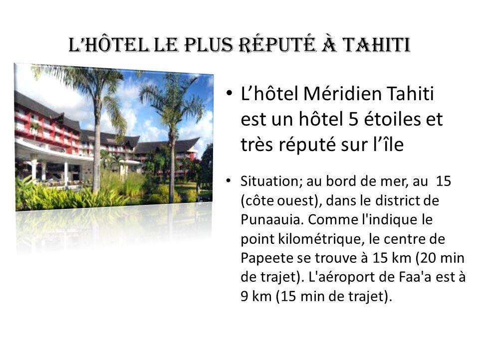 L'hôtel le plus réputé à Tahiti L'hôtel Méridien Tahiti est un hôtel 5 étoiles et très réputé sur l'île Situation; au bord de mer, au 15 (côte ouest),