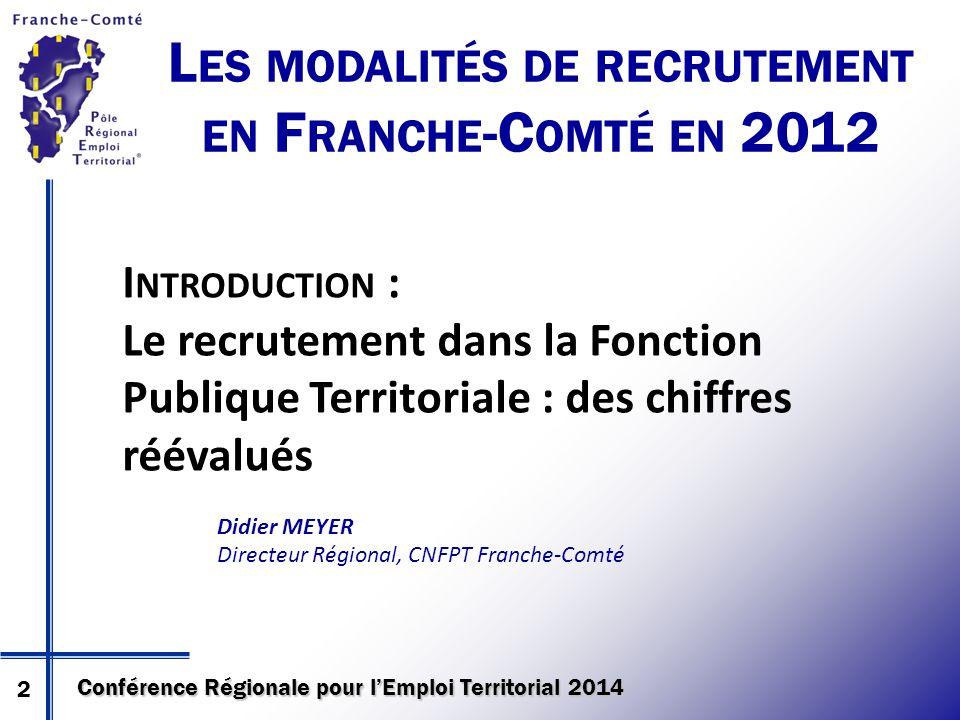 Conférence Régionale pour l'Emploi Territorial 2014 L ES MODALITÉS DE RECRUTEMENT EN F RANCHE -C OMTÉ EN 2012 I NTRODUCTION : Le recrutement dans la F