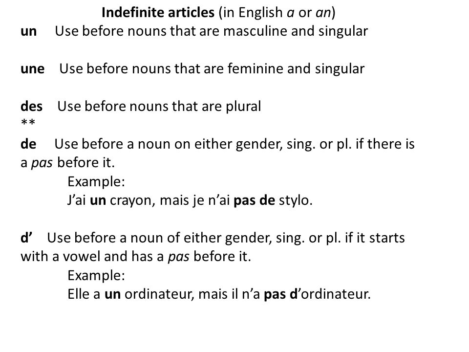 Indefinite articles (in English a or an) un Use before nouns that are masculine and singular une Use before nouns that are feminine and singular des U