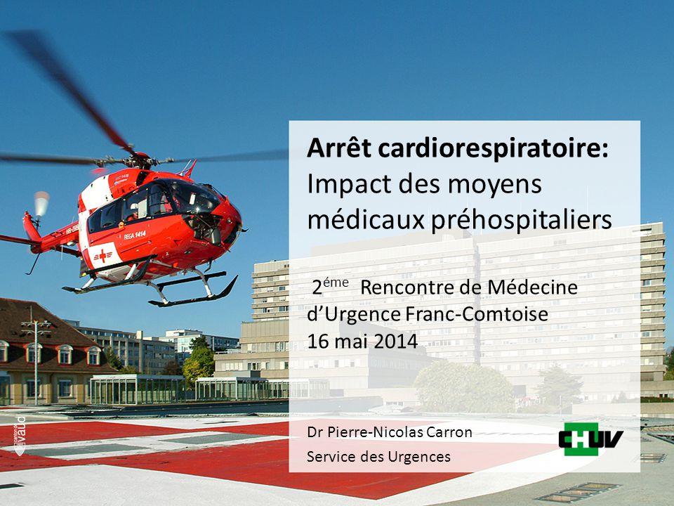 Arrêt cardiorespiratoire: Impact des moyens médicaux préhospitaliers 2 éme Rencontre de Médecine d'Urgence Franc-Comtoise 16 mai 2014 Dr Pierre-Nicolas Carron Service des Urgences