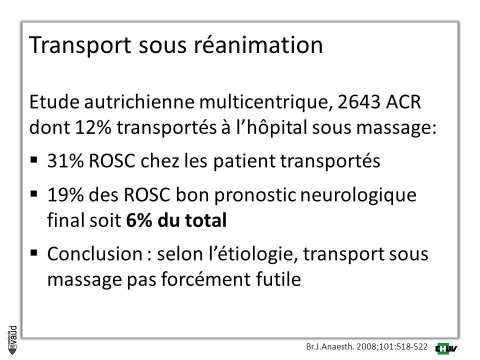 Etude autrichienne multicentrique, 2643 ACR dont 12% transportés à l'hôpital sous massage:  31% ROSC chez les patient transportés  19% des ROSC bon pronostic neurologique final soit 6% du total  Conclusion : selon l'étiologie, transport sous massage pas forcément futile Br.J.Anaesth.
