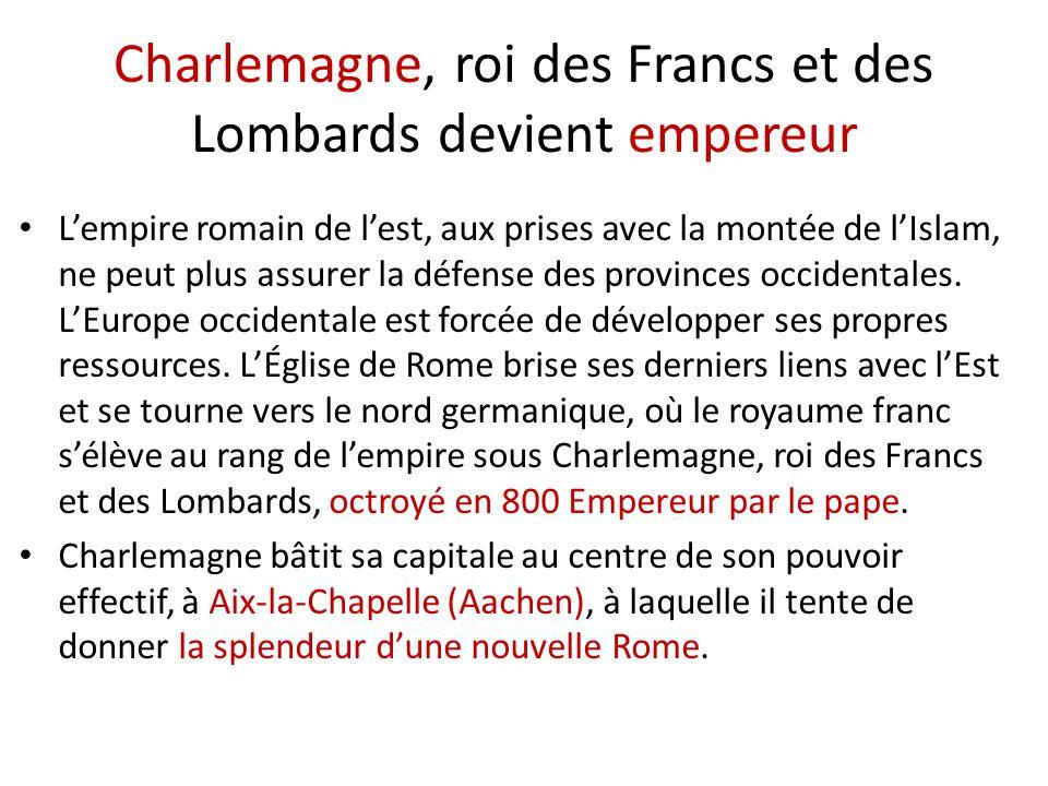 Charlemagne, roi des Francs et des Lombards devient empereur L'empire romain de l'est, aux prises avec la montée de l'Islam, ne peut plus assurer la défense des provinces occidentales.