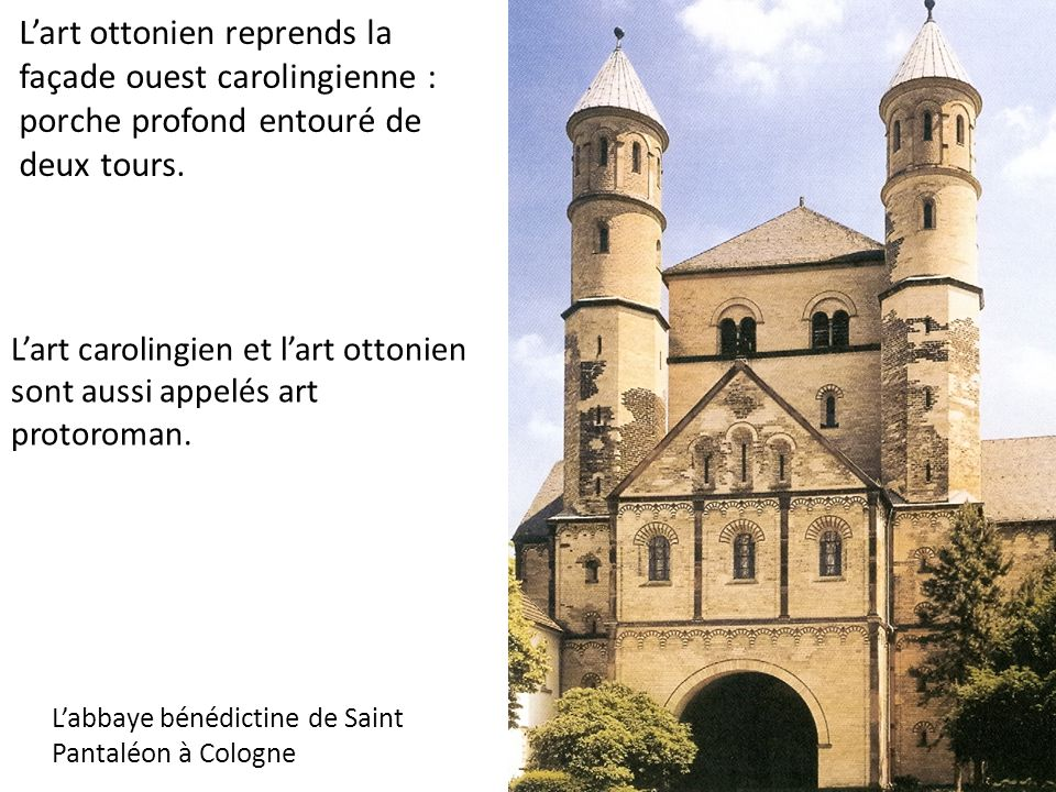 L'art ottonien reprends la façade ouest carolingienne : porche profond entouré de deux tours. L'abbaye bénédictine de Saint Pantaléon à Cologne L'art