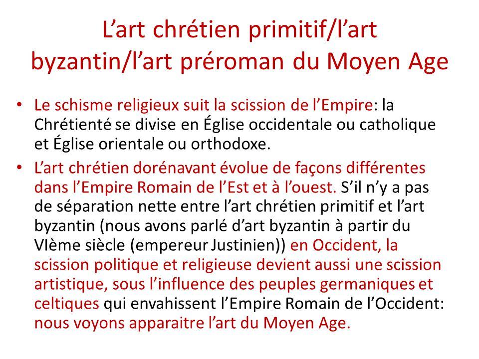 L'art chrétien primitif/l'art byzantin/l'art préroman du Moyen Age Le schisme religieux suit la scission de l'Empire: la Chrétienté se divise en Église occidentale ou catholique et Église orientale ou orthodoxe.