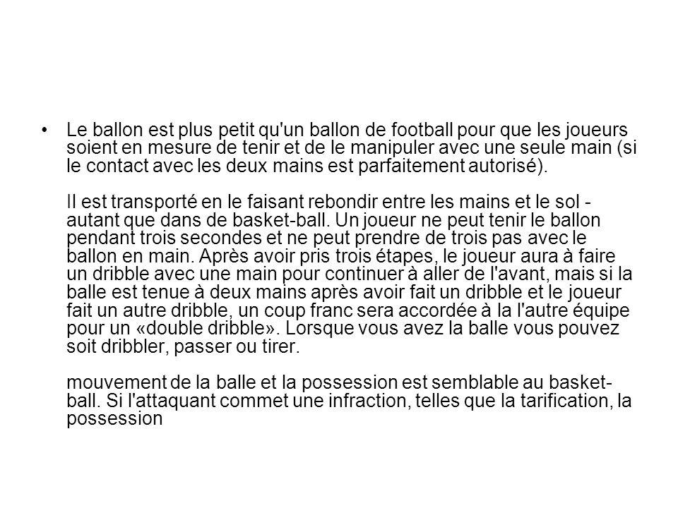 Le ballon est plus petit qu'un ballon de football pour que les joueurs soient en mesure de tenir et de le manipuler avec une seule main (si le contact