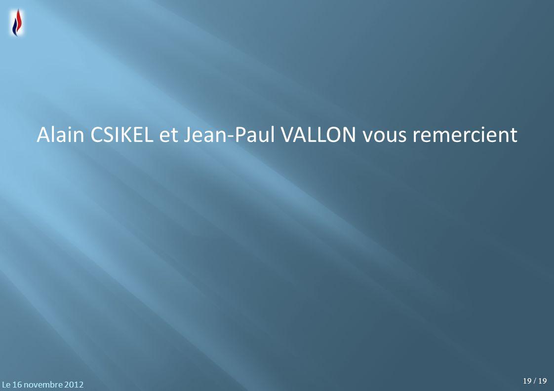 19 / 19 Le 16 novembre 2012 Alain CSIKEL et Jean-Paul VALLON vous remercient